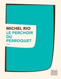 Michel Rio - Le perchoir du perroquet.