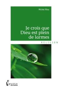 Michel Riou - Je crois que Dieu est plein de larmes.
