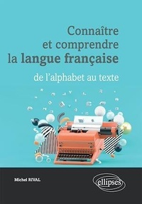 Michel Rival - Connaître et comprendre la langue française - De l'alphabet au texte.