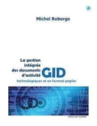 Michel Roberge - La gestion intégrée des documents en format papier et technologiques - Documents administratifs, documents d'archives, documents de référence.
