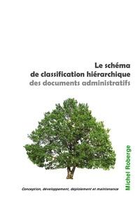 Michel Roberge - Le schéma de classification hiérarchique des documents administratifs - Conception, développement, déploiement et maintenance.