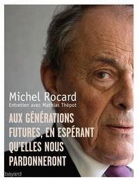 Michel Rocard et Mathias Thépot - Aux générations futures, en espérant qu'elles nous pardonneront.