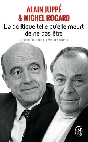 Michel Rocard et Alain Juppé - La politique, telle qu'elle meurt de ne pas être.