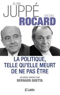 Michel Rocard et Alain Juppé - La politique telle qu'elle meurt de ne pas être.