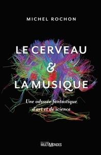 Michel Rochon - Le cerveau & la musique - Une odyssée fantastique d'art et de science.