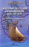 Michel Rodigneaux - Le guerre de course en Guadeloupe (XVIIIe-XIXe siècles) ou Alger sous les tropiques.