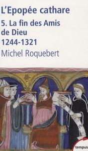 Michel Roquebert - L'épopée cathare - Tome 5, La fin des Amis de Dieu 1244-1321.