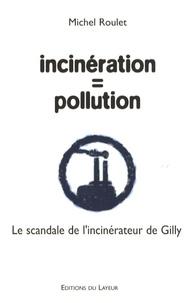 Michel Roulet - Incinération = pollution - Le scandale de l'incinérateur de Gilly.