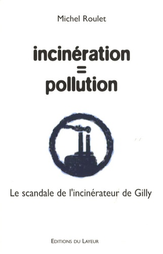 Michel Roulet - Incinération = pollution - Le scandale de l'incinérateur de Gilly.