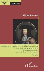 Michel Rousseau - Guillaume III, stadhouder aux Provinces-Unies et roi d'Angleterre (1650-1702) - Un homme d'Etat méconnu, pionnier de l'Europe et de la démocratie.