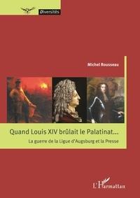 Michel Rousseau - Quand Louis XIV brûlait le Palatinat... - La guerre de la Ligue d'Augsburg et la Presse.