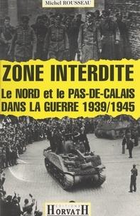Michel Rousseau et Pierre Thibierge - Zone interdite - Le Nord et le Pas-de-Calais dans la guerre 1939-1945.