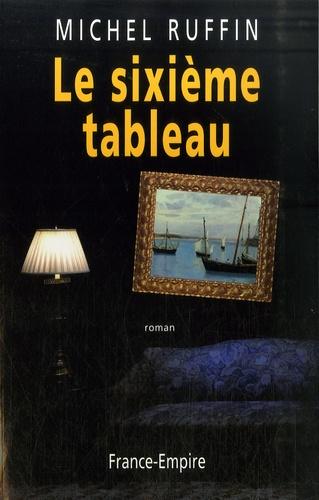 Michel Ruffin - Le sixième tableau.