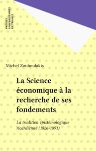 Michel-S Zouboulakis - La science économique à la recherche de ses fondements - La tradition épistémologique ricardienne, 1826-1891.