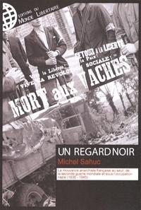 Michel Sahuc - Un Regard noir - La mouvance anarchiste française au seuil de la Seconde Guerre mondiale et sous l'occupation nazie (1936-1945).