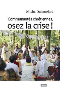 Michel Salamolard - Communautés chrétiennes, osez la crise ! - Vers une nouvelle alliance entre communautés chrétiennes et périphéries existentielles.