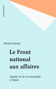 Michel Samson - Le Front national aux affaires - Deux ans d'enquête sur la vie municipale à Toulon.