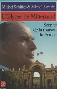 Michel Sarazin et Michel Schifres - L'Élysée de Mitterrand - Secrets de la maison du prince.