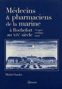 Michel Sardet - Médecins & pharmaciens de la marine à Rochefort au XIXe siècle - Un apport scientifique majeur.