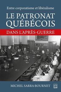 Michel Sarra-Bournet - Entre corporatisme et libéralisme. Le patronat québécois dans l'après-guerre.