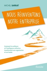 Michel Sarrat - Nous réinventons notre entreprise - Comment la confiance et l'intelligence collective transforment une organisation et son leader.