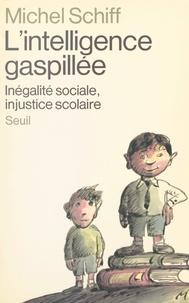 Michel Schiff et B. Beaudoing - L'intelligence gaspillée - Inégalité sociale, injustice scolaire.