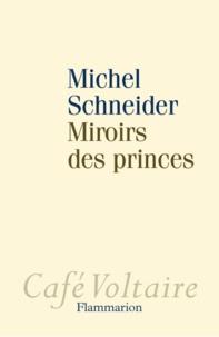 Michel Schneider - Miroirs des princes - Narcissisme et politique.