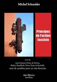 Michel Schneider - Principes de l'action fasciste - Suivi de José-Antonio Primo de Rivera, Robert Brasillach, Pierre Drieu la Rochelle, essai de synthèse pour un néo-fascisme.