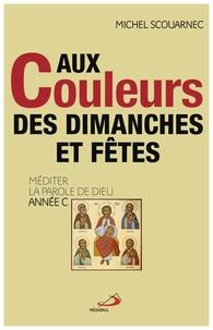 Michel Scouarnec - Aux couleurs des dimanches et fêtes - Méditer la parole de Dieu année C.