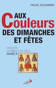 Michel Scouarnec - Aux couleurs des dimanches et fêtes - Méditer la parole de Dieu Année A.