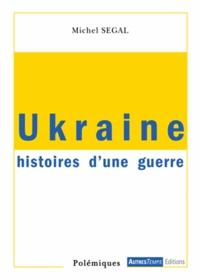 Michel Segal - Ukraine - Histoires d'une guerre, 21 novembre 2013 - 5 septembre 2014.