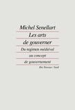Michel Senellart - Les arts de gouverner - Du regimen médiéval au concept de gouvernement.