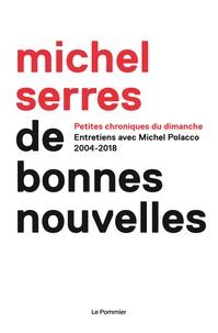 Michel Serres - De bonnes nouvelles - Petites chroniques du dimanche. 2004-2018.