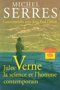 Michel Serres et Jean-Paul Dekiss - Jules Verne, la science et l'homme contemporain.