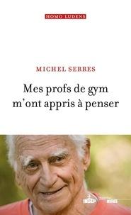 Michel Serres - Mes profs de gym m'ont appris à penser.