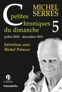 Michel Serres - Petites chroniques du dimanche - Tome 5, juillet 2010- décembre 2011.