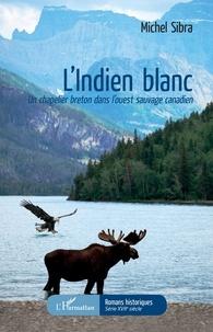 Michel Sibra - L'Indien blanc - Un chapelier breton dans l'ouest sauvage canadien.