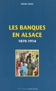 Michel Siegel et Jean Weber - Les banques en Alsace, 1870-1914.