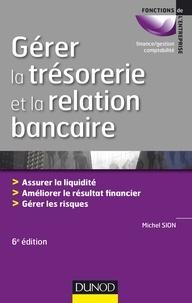 Michel Sion - Gérer la trésorerie et la relation bancaire - Assurer la liquidité, améliorer le résultat financier, gérer les risques.