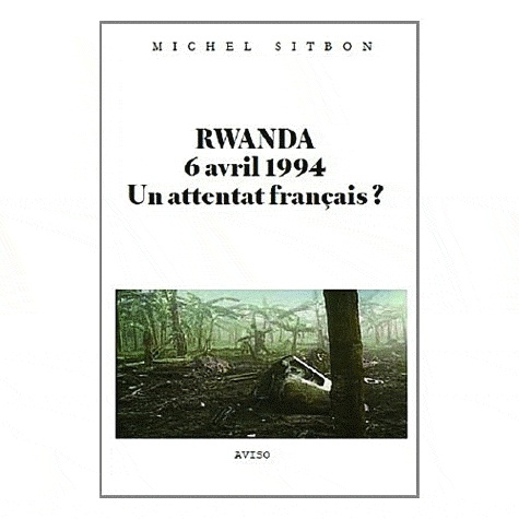 Michel Sitbon - Rwanda, 6 avril 1994, un attentat français ?.