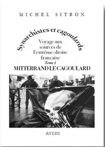 Michel Sitbon - Synarchistes et cagoulards - Voyage aux sources de l'extrême-droite française Tome 1, Mitterrand le cagoulard suivi de Georges Albertini, l'ordre et la sécurité.