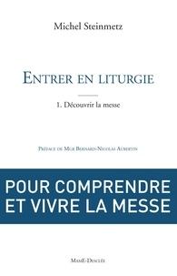 Michel Steinmetz - Entrer en liturgie. T1 - Découvrir la messe - Pour comprendre et vivre la messe.