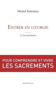 Michel Steinmetz - Entrer en liturgie. T2 - Les sacrements - Pour comprendre et vivre les sacrements.