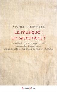 Michel Steinmetz - La musique : un sacrement ? - La médiation de la musique rituelle comme lieu théologique : une participation à l'épiphanie du mystère de l'Eglise.