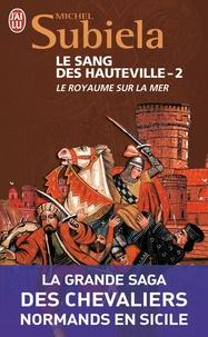 Michel Subiela - Le Sang des Hauteville Tome 2 : Le royaume sur la mer (1063-1130).