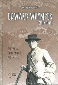 Michel Tailland - Edward Whymper (1840-1911) - Ecrivain, explorateur, alpiniste.