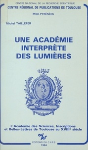 Michel Taillefer - Une Académie interprète des Lumières : l'Académie des Sciences, Inscriptions et Belles-Lettres de Toulouse au XVIIIe siècle.