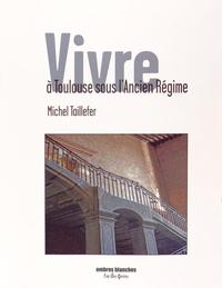 Michel Taillefer - Vivre à Toulouse sous l'Ancien Régime.