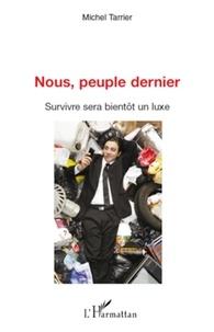 Michel Tarrier - Nous, peuple dernier - Survivre sera bientôt un luxe.