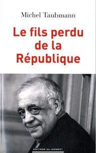 Michel Taubmann - Le fils perdu de la République.